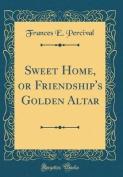 Sweet Home, or Friendship's Golden Altar