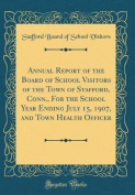 Annual Report of the Board of School Visitors of the Town of Stafford, Conn., for the School Year Ending July 15, 1907, and Town Health Officer (Class