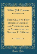 With Grant at Fort Donelson, Shiloh and Vicksburg, and an Appreciation of General U. S Grant