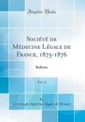 Societe de Medecine Legale de France, 1875-1876, Vol. 4 [FRE]