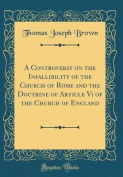 A Controversy on the Infallibility of the Church of Rome and the Doctrine of Article VI of the Church of England