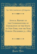 Annual Report of the Commissioners of Emigration of the State of New York, for the Year Ending December 31, 1869