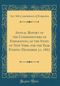 Annual Report of the Commissioners of Emigration, of the State of New York, for the Year Ending December 31, 1867