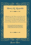 A Report of the Trial of the Case of H. R. and J. Reynolds, vs. the Mayor and City Council of Baltimore, Before the Honorable, the Judge of the Superior Court of Baltimore City, Z. Collins Lee
