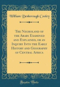 The Negroland of the Arabs Examined and Explained, or an Inquiry Into the Early History and Geography of Central Africa