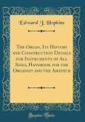 The Organ, Its History and Construction Details for Instruments of All Sizes, Handbook for the Organist and the Amateur