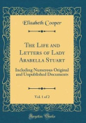 The Life and Letters of Lady Arabella Stuart, Vol. 1 of 2
