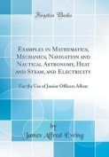 Examples in Mathematics, Mechanics, Navigation and Nautical Astronomy, Heat and Steam, and Electricity