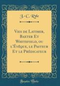 Vies de Latimer, Baxter Et Whitefield, Ou L'Eveque, Le Pasteur Et Le Predicateur  [FRE]