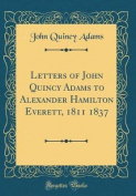 Letters of John Quincy Adams to Alexander Hamilton Everett, 1811 1837