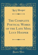 The Complete Poetical Works of the Late Miss. Lucy Hooper