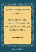 Reports of the Special Committee on the New Harlem Bridge, 1864