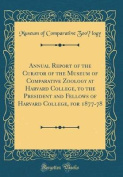 Annual Report of the Curator of the Museum of Comparative Zoölogy at Harvard College, to the President and Fellows of Harvard College, for 1877-