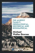 The Murphy Family; Genealogical, Historical and Biographical