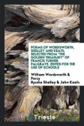 Poems of Wordsworth, Shelley and Keats. Selected from the Golden Treasury of Francis Turner Palgrave. Edited for the Use of Schools