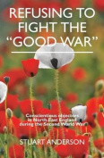 "REFUSING TO FIGHT THE ""GOOD WAR"""