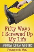 Fifty Ways I Screwed Up My Life and How You Can Avoid This