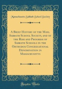 A Brief History of the Mass. Sabbath School Society, and of the Rise and Progress of Sabbath Schools in the Orthodox Congregational Denomination in Ma