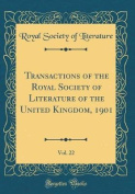 Transactions of the Royal Society of Literature of the United Kingdom, 1901, Vol. 22