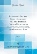 Reports of All the Cases Decided by All the Superior Courts Relating to Magistrates, Municipal, and Parochial Law, Vol. 1