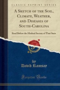 A Sketch of the Soil, Climate, Weather, and Diseases of South-Carolina