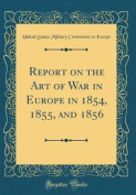Report on the Art of War in Europe in 1854, 1855, and 1856