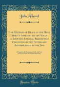 The Method of Grace in the Holy Spirit's Applying to the Souls of Men the Eternal Redemption Contrived by the Father and Accomplished by the Son