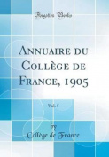 Annuaire Du College de France, 1905, Vol. 5  [FRE]