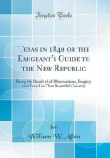 Texas in 1840 or the Emigrant's Guide to the New Republic