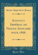 Institut Imperial de France Annuaire Pour 1866  [FRE]