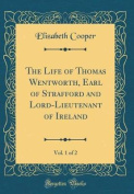 The Life of Thomas Wentworth, Earl of Strafford and Lord-Lieutenant of Ireland, Vol. 1 of 2