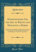 Horsemanship; Or, the Art of Riding and Managing a Horse