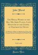 The Whole Works of the REV. Mr. John Flavel, Late Minister of the Gospel at Dartmouth, Devon, Vol. 1 of 6