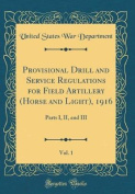 Provisional Drill and Service Regulations for Field Artillery (Horse and Light), 1916, Vol. 1