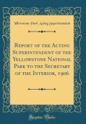 Report of the Acting Superintendent of the Yellowstone National Park to the Secretary of the Interior, 1906