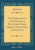 The Christianity of Stoicism, or Selections from Arrian's Discourses of Epictetus