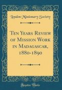 Ten Years Review of Mission Work in Madagascar, 1880-1890