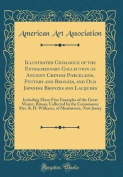 Illustrated Catalogue of the Extraordinary Collection of Ancient Chinese Porcelains, Pottery and Bronzes, and Old Japanese Bronzes and Lacquers