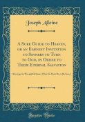 A Sure Guide to Heaven, or an Earnest Invitation to Sinners to Turn to God, in Order to Their Eternal Salvation
