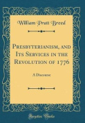 Presbyterianism, and Its Services in the Revolution of 1776