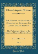 The History of the Norman Conquest of England, Its Causes and Its Results, Vol. 1