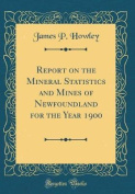Report on the Mineral Statistics and Mines of Newfoundland for the Year 1900