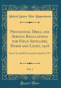 Provisional Drill and Service Regulations for Field Artillery, Horse and Light, 1916, Vol. 1
