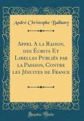 Appel a la Raison, Des Ecrits Et Libelles Publies Par La Passion, Contre Les Jesuites de France  [FRE]