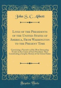 Lives of the Presidents of the United States of America, from Washington to the Present Time