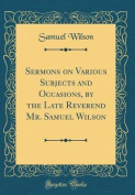 Sermons on Various Subjects and Occasions, by the Late Reverend Mr. Samuel Wilson