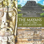 The Mayans Gave Us Their Art and Architecture - History 3rd Grade - Children's History Books