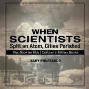 When Scientists Split an Atom, Cities Perished - War Book for Kids Children's Military Books