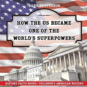 How the Us Became One of the World's Superpowers - History Facts Books - Children's American History