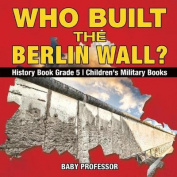 Who Built the Berlin Wall? - History Book Grade 5 Children's Military Books